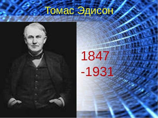 Томас Эдисон 1847 -1931