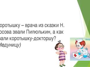 Коротышку – врача из сказки Н. Носова звали Пилюлькин, а как звали коротышку-