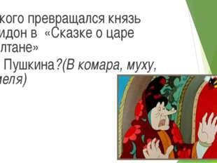 В кого превращался князь Гвидон в «Сказке о царе Салтане» А.С. Пушкина?(В ком