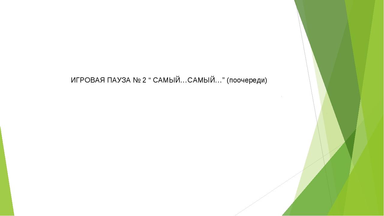 """ИГРОВАЯ ПАУЗА № 2 """" САМЫЙ…САМЫЙ…"""" (поочереди)"""