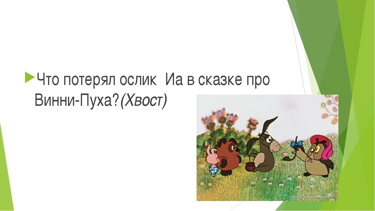 Что потерял ослик Иа в сказке про Винни-Пуха?(Хвост)