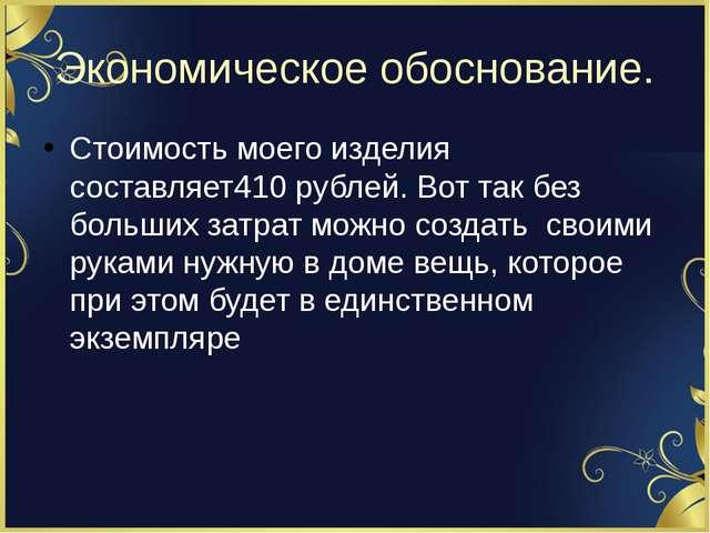 Экономическое обоснование. Стоимость моего изделия составляет410 рублей. Вот...