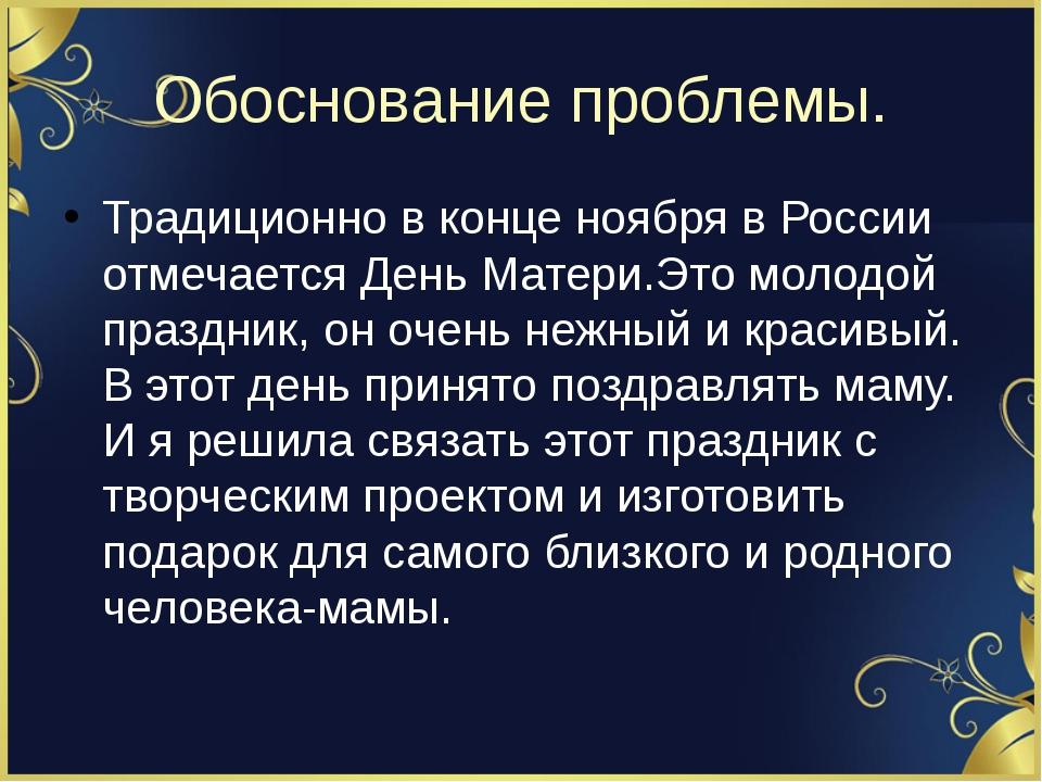 Обоснование проблемы. Традиционно в конце ноября в России отмечается День Мат...