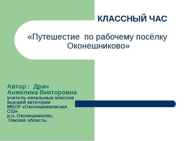 КЛАССНЫЙ ЧАС «Путешестие по рабочему посёлку Оконешниково» Автор : Драч Анже...