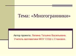Тема: «Многогранники» Автор проекта: Лялина Татьяна Васильевна. Учитель матем