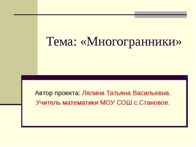 Тема: «Многогранники» Автор проекта: Лялина Татьяна Васильевна. Учитель матем...