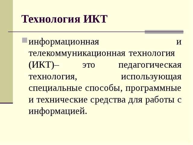 Технология ИКТ информационная и телекоммуникационная технология (ИКТ)– это пе...
