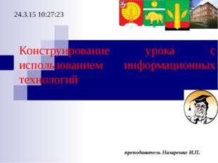 преподаватель Назаренко И.П. Конструирование урока с использованием информаци