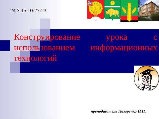 преподаватель Назаренко И.П. Конструирование урока с использованием информаци...
