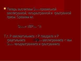 Теперь высчитаем Sбок.п.правильной шестигранной, четырехгранной и трехгранно