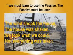 We must learn to use the Passive. The Passive must be used. The wind shook th