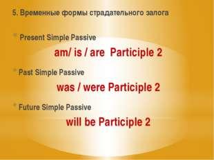 5. Временные формы страдательного залога Present Simple Passive am/ is / are