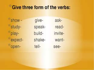 Give three form of the verbs: show - give- ask- study- speak- read- play- bui