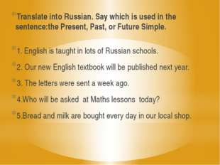 Translate into Russian. Say which is used in the sentence:the Present, Past,