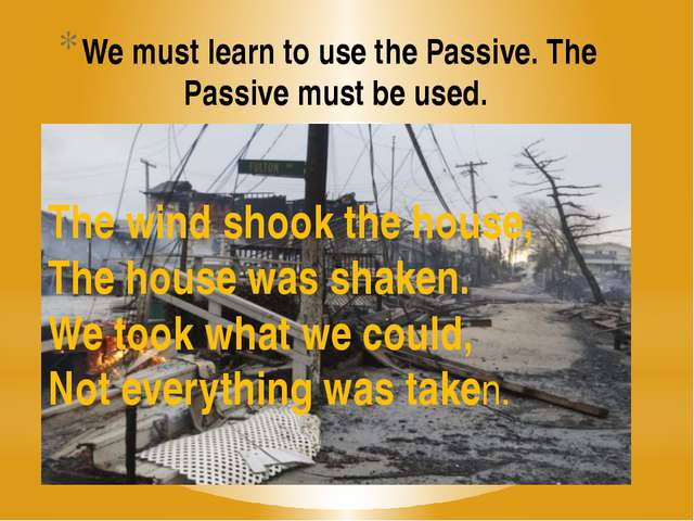 We must learn to use the Passive. The Passive must be used. The wind shook th...