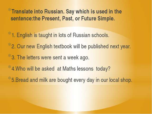 Translate into Russian. Say which is used in the sentence:the Present, Past,...