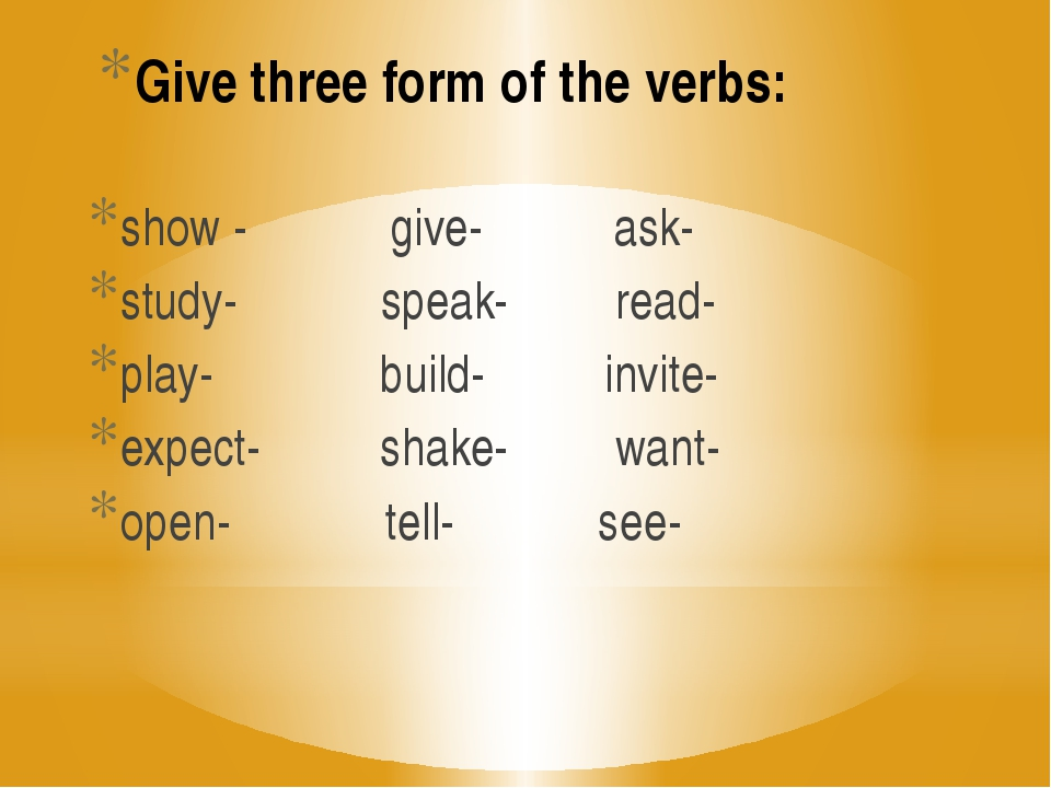 Give three form of the verbs: show - give- ask- study- speak- read- play- bui...