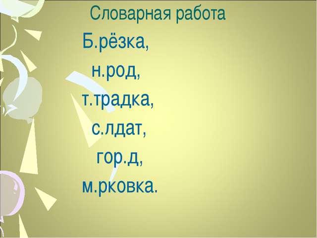 Словарная работа Б.рёзка, н.род, т.традка, с.лдат, гор.д, м.рковка.