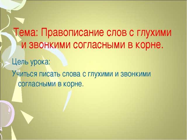 Тема: Правописание слов с глухими и звонкими согласными в корне. Цель урока:...