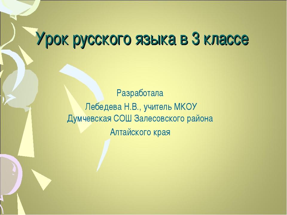Урок русского языка в 3 классе Разработала Лебедева Н.В., учитель МКОУ Думчев...