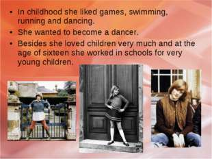 In childhood she liked games, swimming, running and dancing. She wanted to be