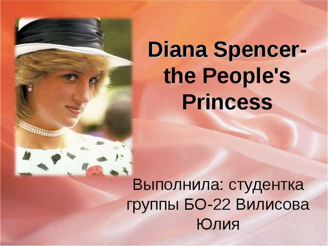 Diana Spencer- the People's Princess Выполнила: студентка группы БО-22 Вилисо...