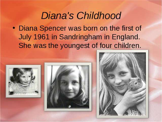 Diana's Childhood Diana Spencer was born on the first of July 1961 in Sandrin...