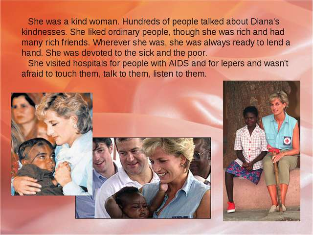 She was a kind woman. Hundreds of people talked about Diana's kindnesses. She...