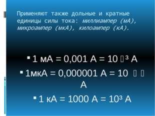 Применяют также дольные и кратные единицы силы тока: миллиампер (мА), микроам