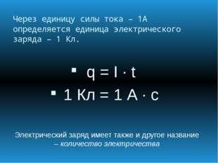 Через единицу силы тока – 1А определяется единица электрического заряда – 1 К