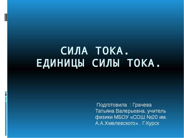 СИЛА ТОКА. ЕДИНИЦЫ СИЛЫ ТОКА. Подготовила : Грачева Татьяна Валерьевна, учит...