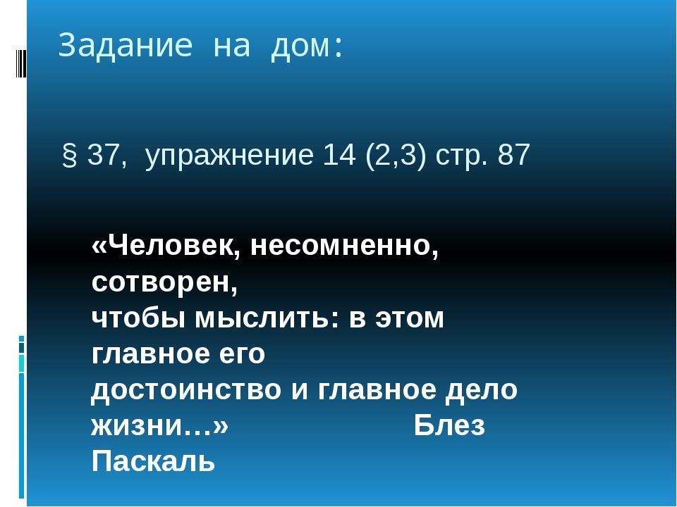 Задание на дом: § 37, упражнение 14 (2,3) стр. 87 «Человек, несомненно, сотво...