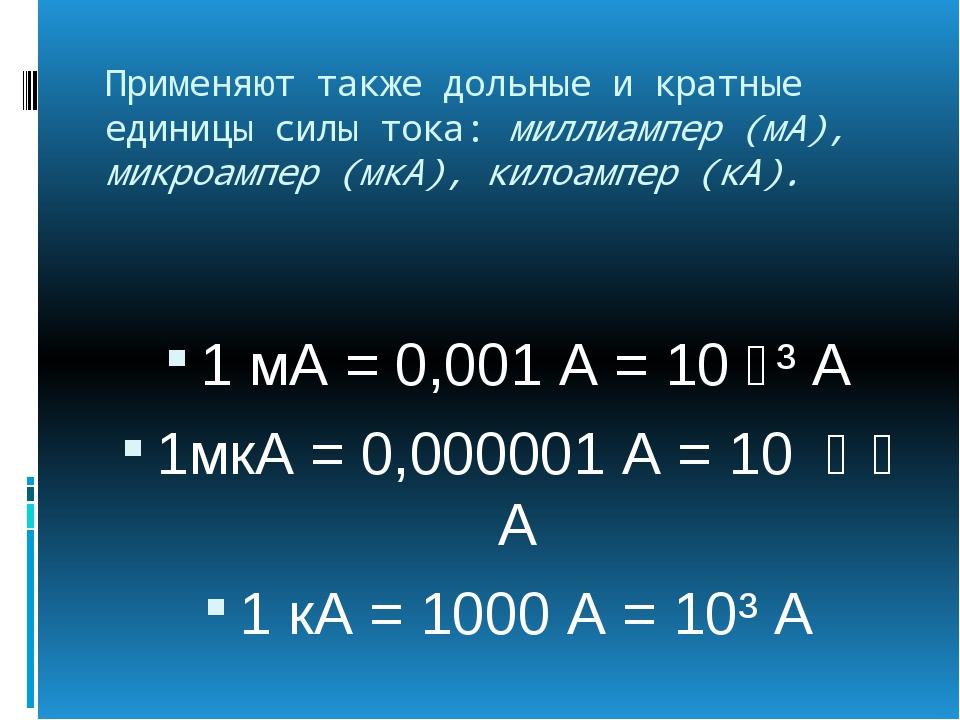 Применяют также дольные и кратные единицы силы тока: миллиампер (мА), микроам...