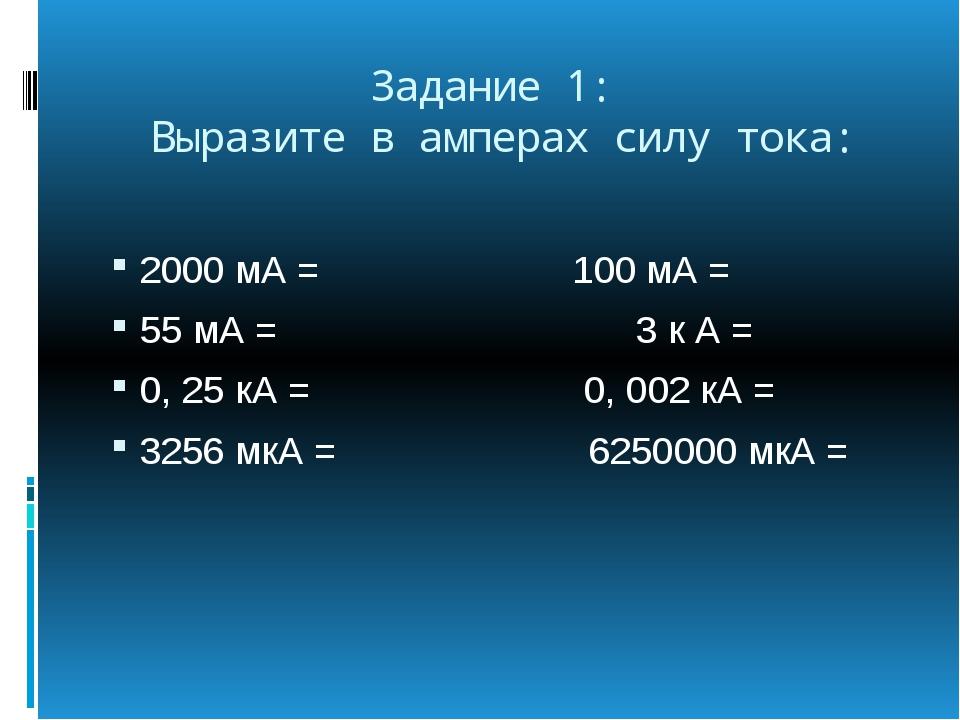 Задание 1: Выразите в амперах силу тока: 2000 мА = 100 мА = 55 мА = 3 к А = 0...