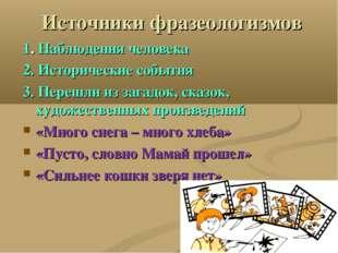 Источники фразеологизмов 1. Наблюдения человека 2. Исторические события 3. Пе