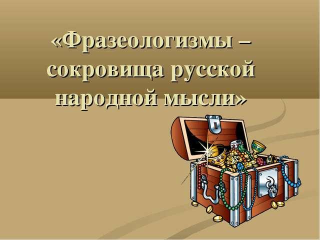 «Фразеологизмы – сокровища русской народной мысли»