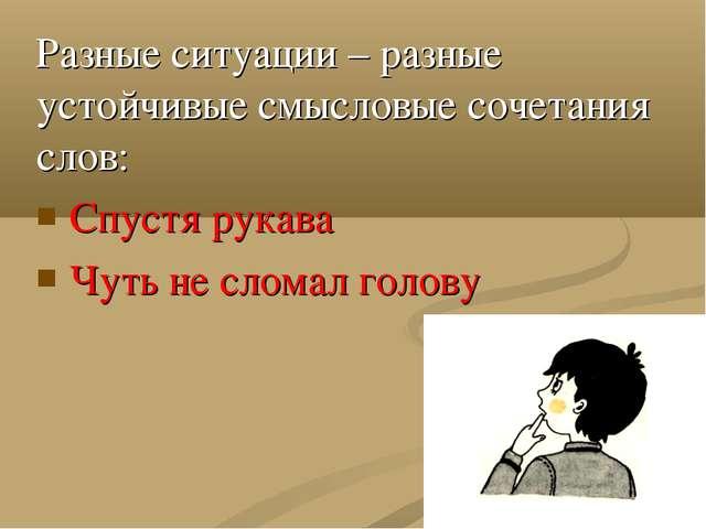 Разные ситуации – разные устойчивые смысловые сочетания слов: Спустя рукава Ч...