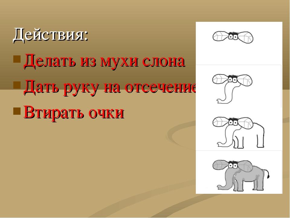 Действия: Делать из мухи слона Дать руку на отсечение Втирать очки