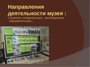 Направления деятельности музея : 1.поисково- собирательская- экспозиционная (