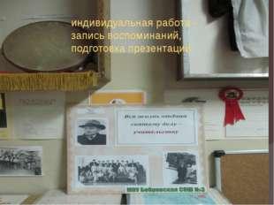 индивидуальная работа - запись воспоминаний, подготовка презентаций