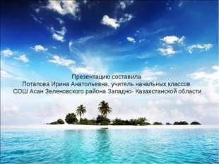 Презентацию составила Потапова Ирина Анатольевна, учитель начальных классов С