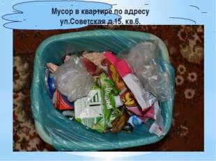 Мусор в квартире по адресу ул.Советская д.15, кв.6.