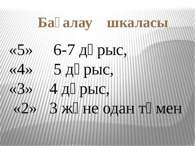 Бағалау шкаласы «5» 6-7 дұрыс, «4» 5 дұрыс, «3» 4 дұрыс, «2» 3 және одан төмен
