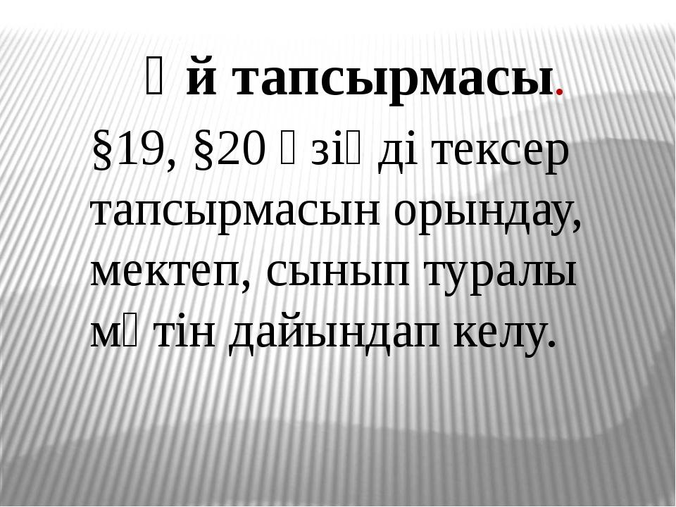 Үй тапсырмасы. §19, §20 өзіңді тексер тапсырмасын орындау, мектеп, сынып тура...