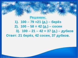 Решение: 1). 100 – 79 =21 (д.) – берёз 2). 100 – 58 = 42 (д.) – сосен 3). 10