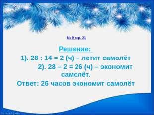 № 9 стр. 21 Решение: 1). 28 : 14 = 2 (ч) – летит самолёт 2). 28 – 2 = 26 (ч)