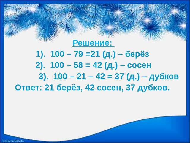 Решение: 1). 100 – 79 =21 (д.) – берёз 2). 100 – 58 = 42 (д.) – сосен 3). 10...