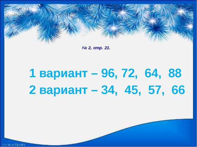 № 2, стр. 21. 1 вариант – 96, 72, 64, 88 2 вариант – 34, 45, 57, 66