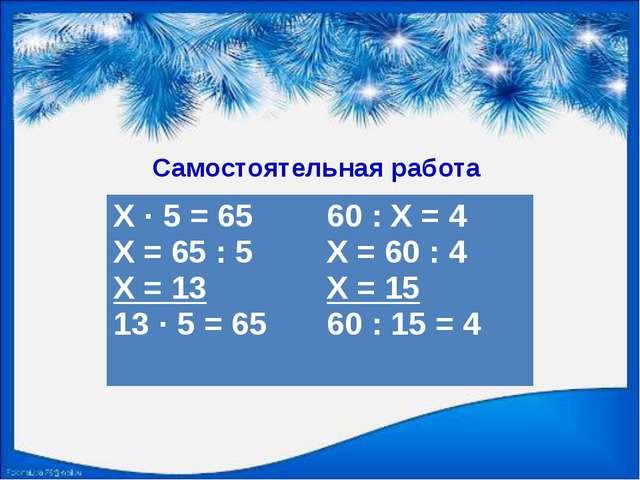 Самостоятельная работа Х · 5 = 65 Х = 65 : 5 Х = 13 13 · 5 = 65 60 : Х = 4 Х...