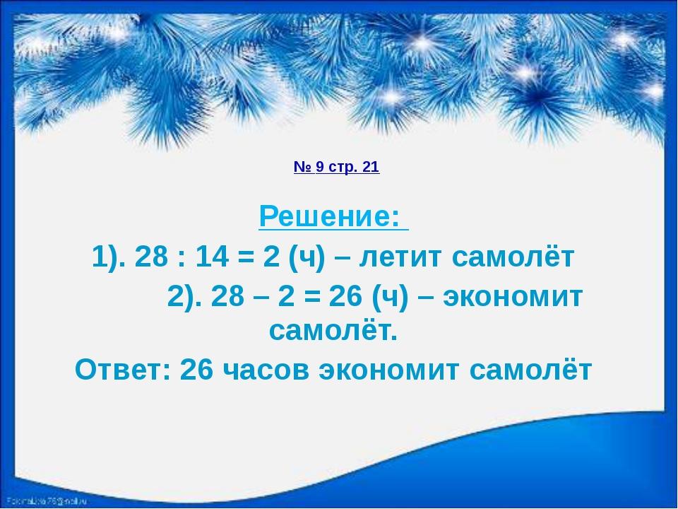 № 9 стр. 21 Решение: 1). 28 : 14 = 2 (ч) – летит самолёт 2). 28 – 2 = 26 (ч)...